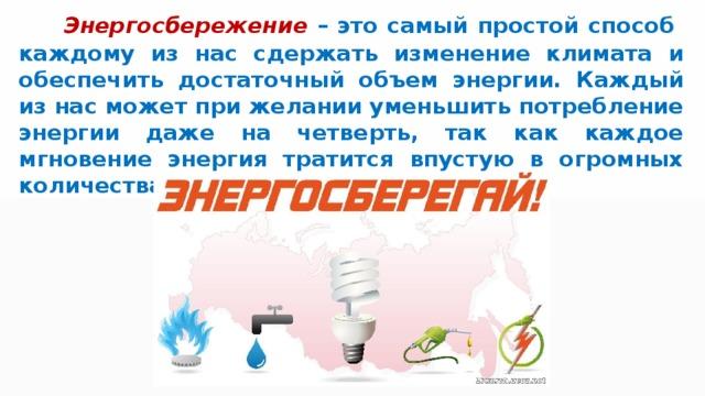 Энергосбережение  – это самый простой способ каждому из нас сдержать изменение климата и обеспечить достаточный объем энергии. Каждый из нас может при желании уменьшить потребление энергии даже на четверть, так как каждое мгновение энергия тратится впустую в огромных количествах.