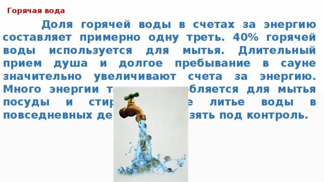 Горячая вода  Доля горячей воды в счетах за энергию составляет примерно одну треть. 40% горячей воды используется для мытья. Длительный прием душа и долгое пребывание в сауне значительно увеличивают счета за энергию. Много энергии также потребляется для мытья посуды и стирки. Любое литье воды в повседневных делах важно взять под контроль.