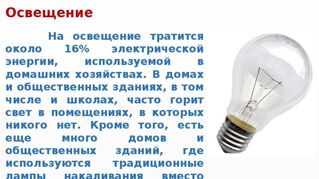 Освещение  На освещение тратится около 16% электрической энергии, используемой в домашних хозяйствах. В домах и общественных зданиях, в том числе и школах, часто горит свет в помещениях, в которых никого нет. Кроме того, есть еще много домов и общественных зданий, где используются традиционные лампы накаливания вместо значительно более энергоэффективных энергосберегающих ламп.