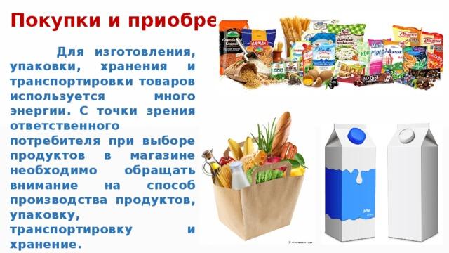 Покупки и приобретения  Для изготовления, упаковки, хранения и транспортировки товаров используется много энергии. С точки зрения ответственного потребителя при выборе продуктов в магазине необходимо обращать внимание на способ производства продуктов, упаковку, транспортировку и хранение.