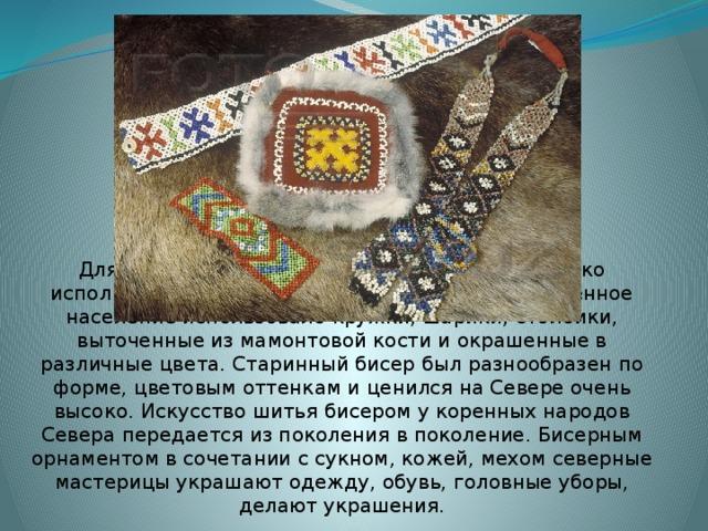 Для украшения одежды народами Севера широко используетсябисер. До появления бисера аборигенное население использовало кружки, шарики, столбики, выточенные из мамонтовой кости и окрашенные в различные цвета. Старинный бисер был разнообразен по форме, цветовым оттенкам и ценился на Севере очень высоко. Искусство шитья бисером у коренных народов Севера передается из поколения в поколение. Бисерным орнаментом в сочетании с сукном, кожей, мехом северные мастерицы украшают одежду, обувь, головные уборы, делают украшения.