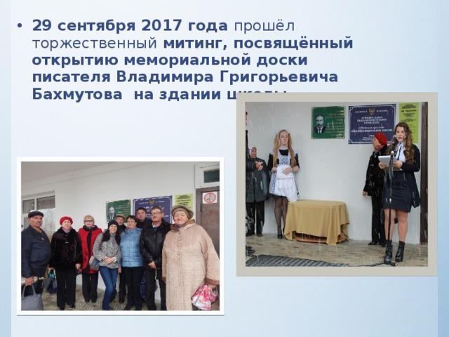 29 сентября 2017 года прошёл торжественный митинг, посвящённый открытию мемориальной доски писателя Владимира Григорьевича Бахмутова на здании школы