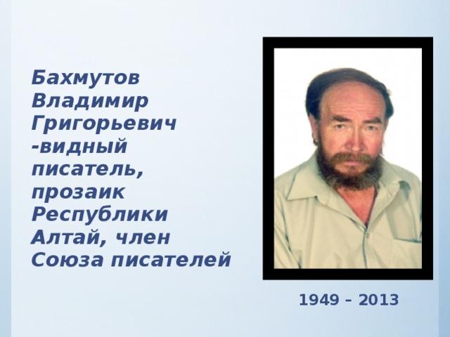 Бахмутов Владимир Григорьевич -видный писатель, прозаик Республики Алтай, член Союза писателей  1949 – 2013
