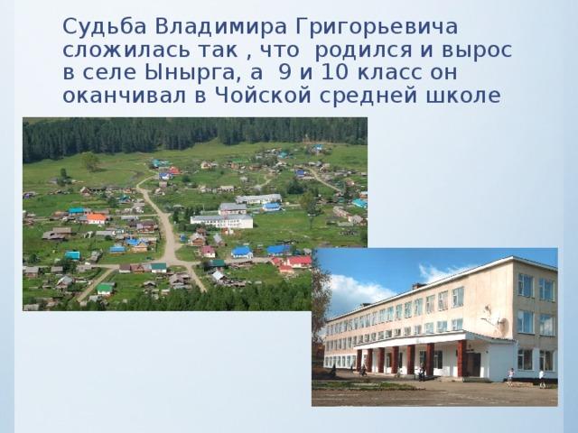 Судьба Владимира Григорьевича сложилась так , что родился и вырос в селе Ынырга, а 9 и 10 класс он оканчивал в Чойской средней школе