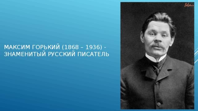 Максим Горький (1868 – 1936) - знаменитый русский писатель