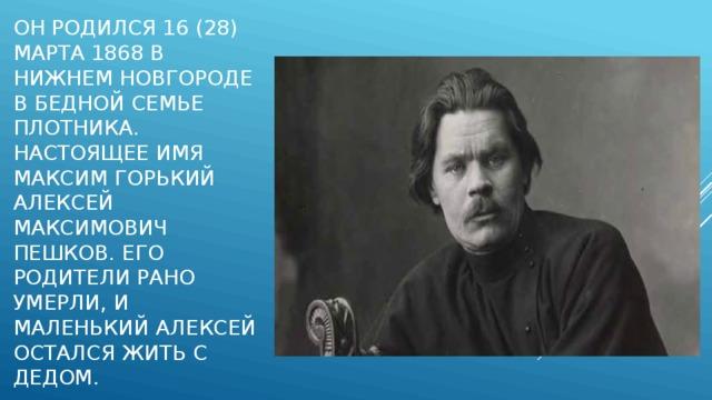 Он родился 16 (28) марта 1868 в Нижнем Новгороде в бедной семье плотника. Настоящее имя Максим Горький Алексей Максимович Пешков. Его родители рано умерли, и маленький Алексей остался жить с дедом.