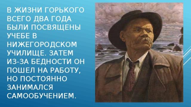 В жизни Горького всего два года были посвящены учебе в Нижегородском училище. Затем из-за бедности он пошел на работу, но постоянно занимался самообучением.