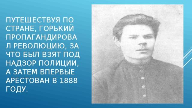 Путешествуя по стране, Горький пропагандировал революцию, за что был взят под надзор полиции, а затем впервые арестован в 1888 году.