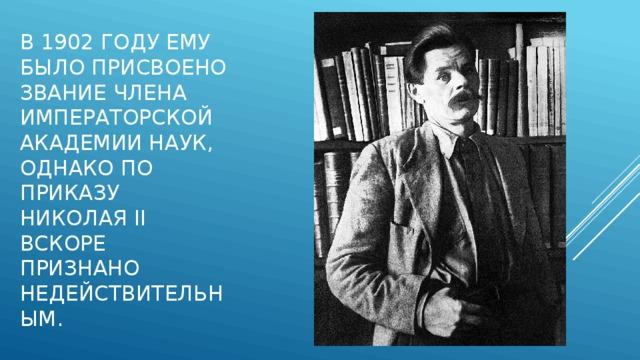 В 1902 году ему было присвоено звание члена Императорской Академии наук, однако по приказу Николая II вскоре признано недействительным.