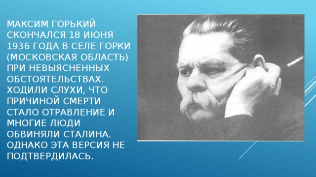 Максим Горький скончался 18 июня 1936 года в селе Горки (Московская область) при невыясненных обстоятельствах. Ходили слухи, что причиной смерти стало отравление и многие люди обвиняли Сталина. Однако эта версия не подтвердилась.