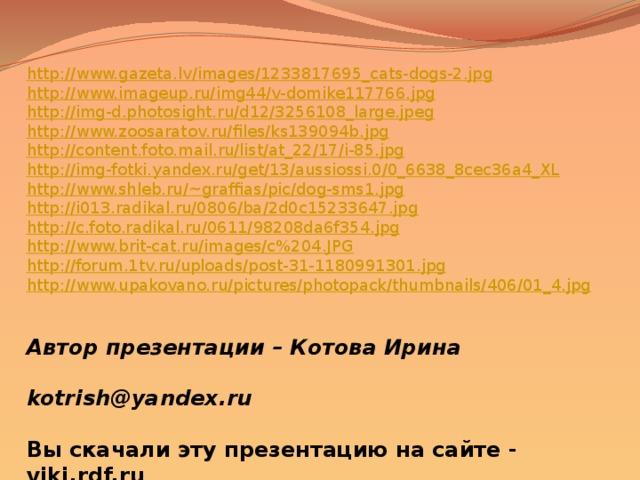 http://www.gazeta.lv/images/1233817695_cats-dogs-2.jpg http://www.imageup.ru/img44/v-domike117766.jpg http://img-d.photosight.ru/d12/3256108_large.jpeg http://www.zoosaratov.ru/files/ks139094b.jpg http://content.foto.mail.ru/list/at_22/17/i-85.jpg http://img-fotki.yandex.ru/get/13/aussiossi.0/0_6638_8cec36a4_XL http://www.shleb.ru/~graffias/pic/dog-sms1.jpg http://i013.radikal.ru/0806/ba/2d0c15233647.jpg http://c.foto.radikal.ru/0611/98208da6f354.jpg http://www.brit-cat.ru/images/c%204.JPG http://forum.1tv.ru/uploads/post-31-1180991301.jpg http://www.upakovano.ru/pictures/photopack/thumbnails/406/01_4.jpg Автор презентации – Котова Ирина   kotrish@yandex.ru  Вы скачали эту презентацию на сайте - viki.rdf.ru