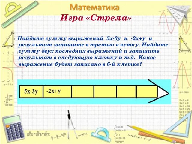 Игра «Стрела»    Найдите сумму выражений 5х-3у и -2х+у и результат запишите в третью клетку. Найдите сумму двух последних выражений и запишите результат в следующую клетку и т.д. Какое выражение будет записано в 6-й клетке?