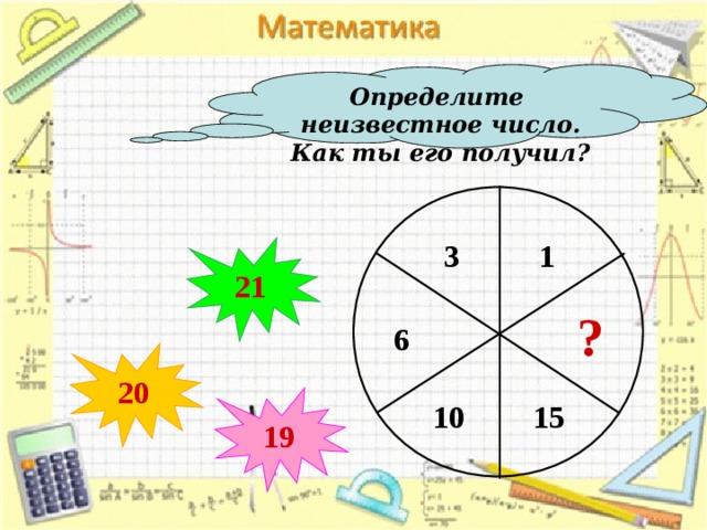 Определите неизвестное число. Как ты его получил? 1 3 21 ? 6 20 19 10 15 13
