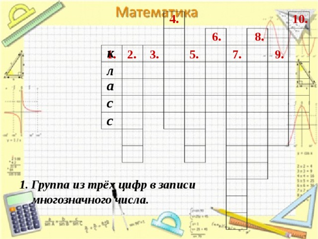 4. 10. 8. 6. к 1. 2. 9. 5. 7. 3. л а с с Группа из трёх цифр в записи  многозначного числа.