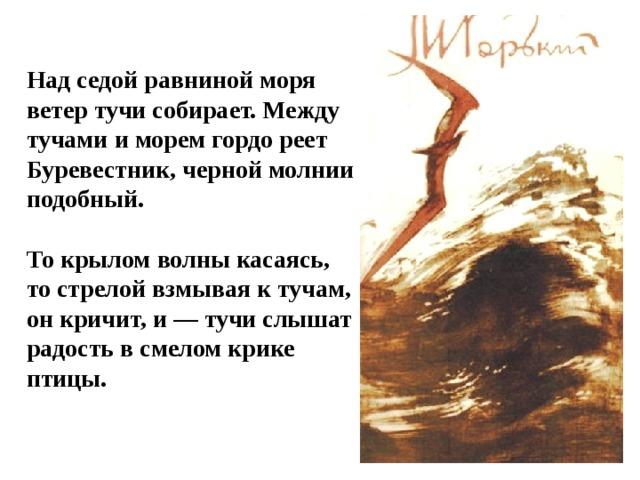 Над седой равниной моря ветер тучи собирает. Между тучами и морем гордо реет Буревестник, черной молнии подобный.  То крылом волны касаясь, то стрелой взмывая к тучам, он кричит, и — тучи слышат радость в смелом крике птицы.
