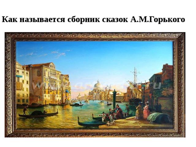 Как называется сборник сказок А.М.Горького