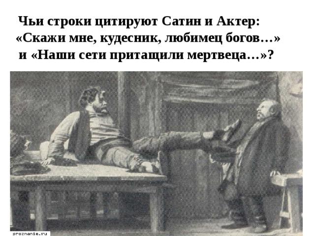 Чьи строки цитируют Сатин и Актер: «Скажи мне, кудесник, любимец богов…»  и «Наши сети притащили мертвеца…»?