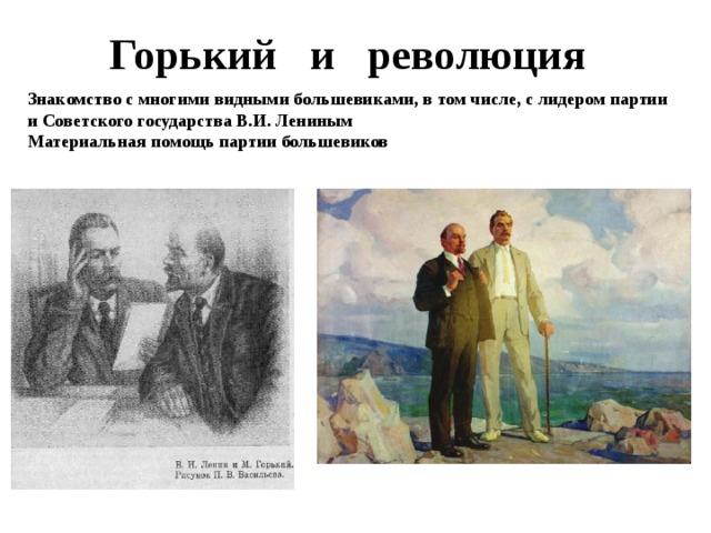 Горький и революция Знакомство с многими видными большевиками, в том числе, с лидером партии и Советского государства В.И. Лениным Материальная помощь партии большевиков