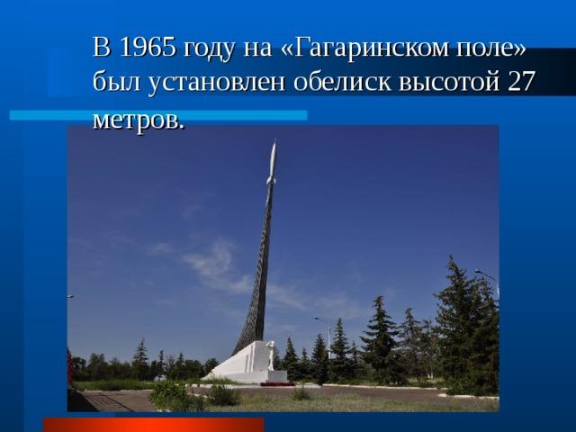 В 1965 году на «Гагаринском поле» был установлен обелиск высотой 27 метров.