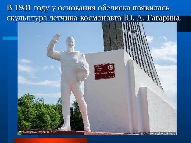 В 1981 году у основания обелиска появилась скульптура летчика-космонавта Ю. А. Гагарина.