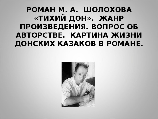 РОМАН М. А. ШОЛОХОВА «ТИХИЙ ДОН». ЖАНР ПРОИЗВЕДЕНИЯ. ВОПРОС ОБ АВТОРСТВЕ. КАРТИНА ЖИЗНИ ДОНСКИХ КАЗАКОВ В РОМАНЕ.