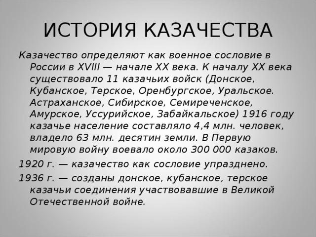 ИСТОРИЯ КАЗАЧЕСТВА Казачество определяют как военное сословие в России в Х VII I — начале ХХ века. К началу ХХ века существовало 11 казачьих войск (Донское, Кубанское, Терское, Оренбургское, Уральское. Астраханское, Сибирское, Семиреченское, Амурское, Уссурийское, Забайкальское) 1916 году казачье население составляло 4,4 млн. человек, владело 63 млн. десятин земли. В Первую мировую войну воевало около 300 000 казаков. 1920 г. — казачество как сословие упразднено. 1936 г. — созданы донское, кубанское, терское казачьи соединения участвовавшие в Великой Отечественной войне.