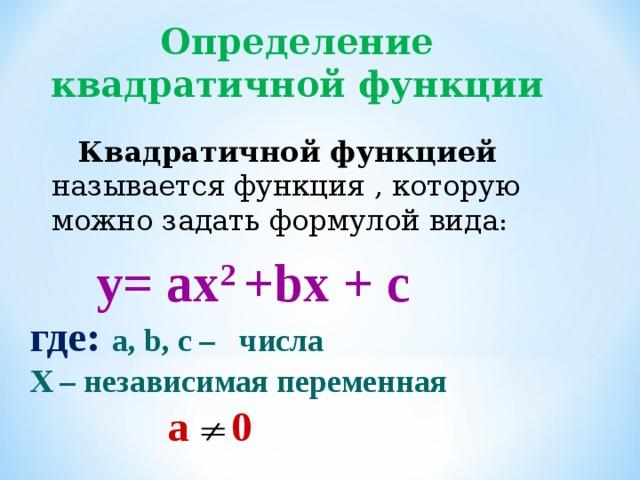 Определение квадратичной функции Квадратичной функцией называется функция , которую можно задать формулой вида : y= ax 2 +bx + c где: a, b, c – числа Х – независимая переменная  а 0