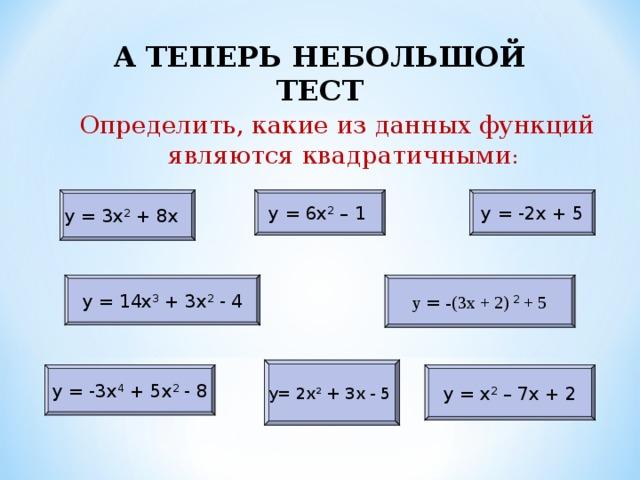 А ТЕПЕРЬ НЕБОЛЬШОЙ ТЕСТ А ТЕПЕРЬ НЕБОЛЬШОЙ ТЕСТ Определить, какие из данных функций являются квадратичными : у = 6х 2 – 1 у = 3х 2 + 8х у = -2х + 5 у = -(3х + 2) 2 + 5 у = 14х 3 + 3х 2 - 4 у= 2х 2 + 3х - 5 у = х 2 – 7х + 2 у = -3х 4  + 5х 2 - 8