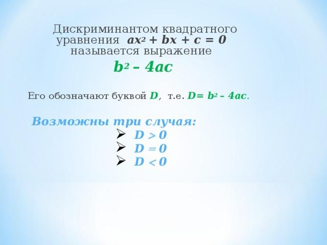 Дискриминантом квадратного уравнения ах 2 + b х + с = 0 называется выражение b 2 – 4ac Его обозначают буквой  D , т.е.  D= b 2 – 4ac .   Возможны три случая:  D  0  D  0  D  0