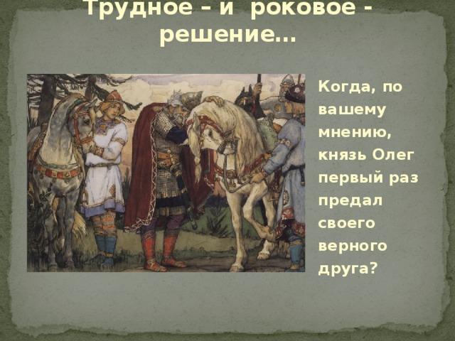 Трудное – и роковое - решение… Когда, по вашему мнению, князь Олег первый раз предал своего верного друга?