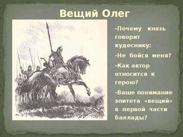 Вещий Олег -Почему князь говорит кудеснику: -Не бойся меня? -Как автор относится к герою? -Ваше понимание эпитета «вещий» в первой части баллады?