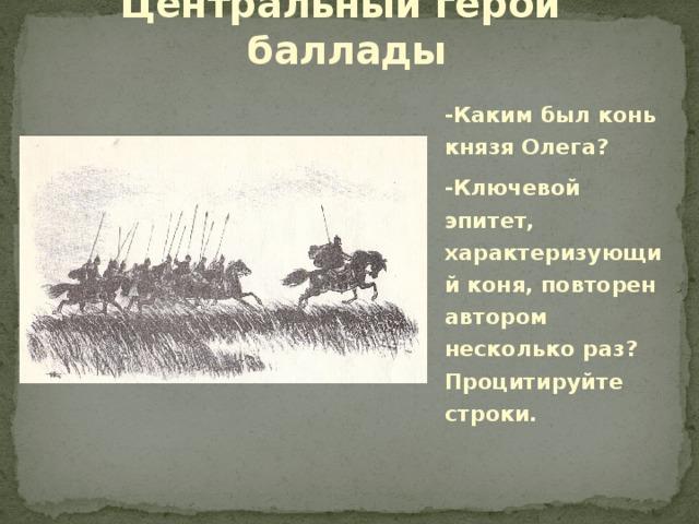 Центральный герой баллады -Каким был конь князя Олега? -Ключевой эпитет, характеризующий коня, повторен автором несколько раз? Процитируйте строки.