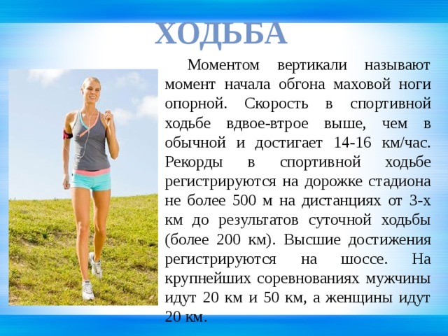 Ходьба  Моментом вертикали называют момент начала обгона маховой ноги опорной. Скорость в спортивной ходьбе вдвое-втрое выше, чем в обычной и достигает 14-16 км/час. Рекорды в спортивной ходьбе регистрируются на дорожке стадиона не более 500 м на дистанциях от 3-х км до результатов суточной ходьбы (более 200 км). Высшие достижения регистрируются на шоссе. На крупнейших соревнованиях мужчины идут 20 км и 50 км, а женщины идут 20 км.