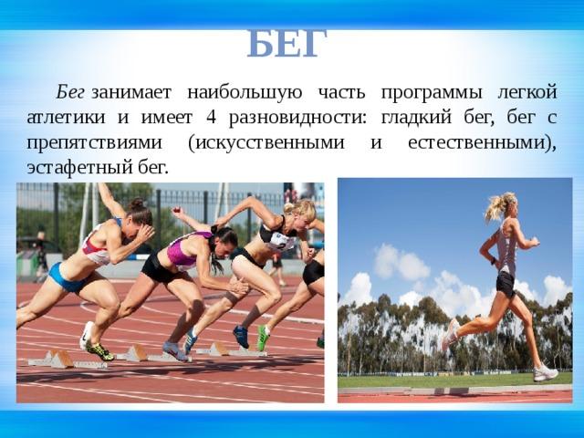 БЕГ  Бег занимает наибольшую часть программы легкой атлетики и имеет 4 разновидности: гладкий бег, бег с препятствиями (искусственными и естественными), эстафетный бег.