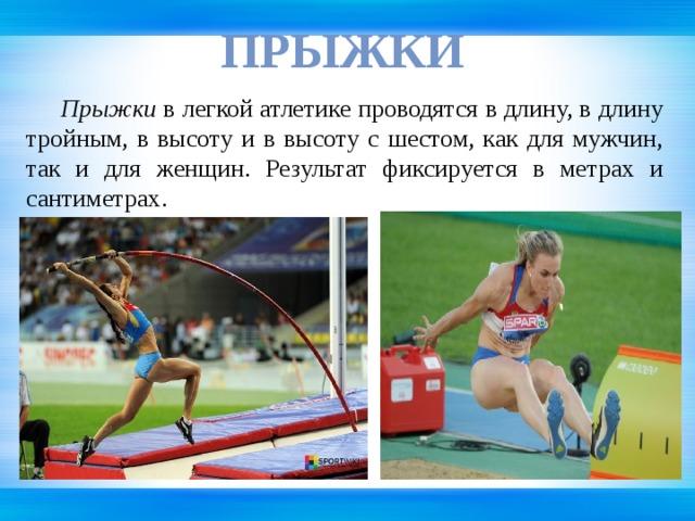 Прыжки  Прыжки в легкой атлетике проводятся в длину, в длину тройным, в высоту и в высоту с шестом, как для мужчин, так и для женщин. Результат фиксируется в метрах и сантиметрах.