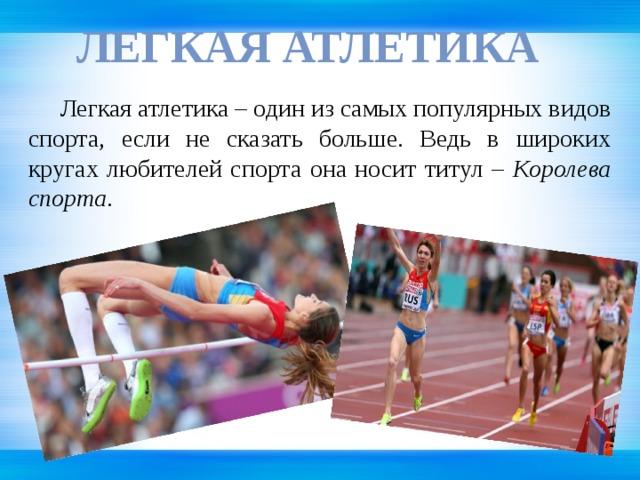 Легкая атлетика   Легкая атлетика – один из самых популярных видов спорта, если не сказать больше. Ведь в широких кругах любителей спорта она носит титул – Королева спорта .