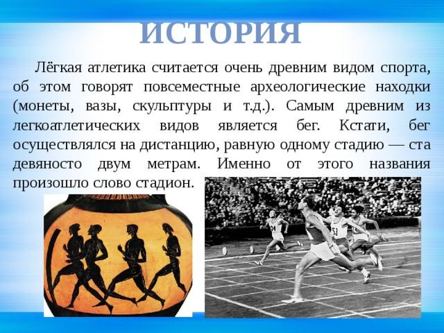 иСТОРИЯ  Лёгкая атлетика считается очень древним видом спорта, об этом говорят повсеместные археологические находки (монеты, вазы, скульптуры и т.д.). Самым древним из легкоатлетических видов является бег. Кстати, бег осуществлялся на дистанцию, равную одному стадию — ста девяносто двум метрам. Именно от этого названия произошло слово стадион.