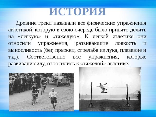 иСТОРИЯ  Древние греки называли все физические упражнения атлетикой, которую в свою очередь было принято делить на «легкую» и «тяжелую». К легкой атлетике они относили упражнения, развивающие ловкость и выносливость (бег, прыжки, стрельба из лука, плавание и т.д.). Соответственно все упражнения, которые развивали силу, относились к «тяжелой» атлетике.