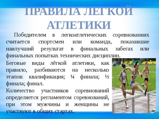 Правила Легкой атлетики  Победителем в легкоатлетических соревнованиях считается спортсмен или команда, показавшие наилучший результат в финальных забегах или финальных попытках технических дисциплин. Беговые виды лёгкой атлетики, как правило, разбиваются на несколько этапов: квалификация; ¼ финала; ½ финала; финал. Количество участников соревнований определяется регламентом соревнований, при этом мужчины и женщины не участвуют в общих стартах.