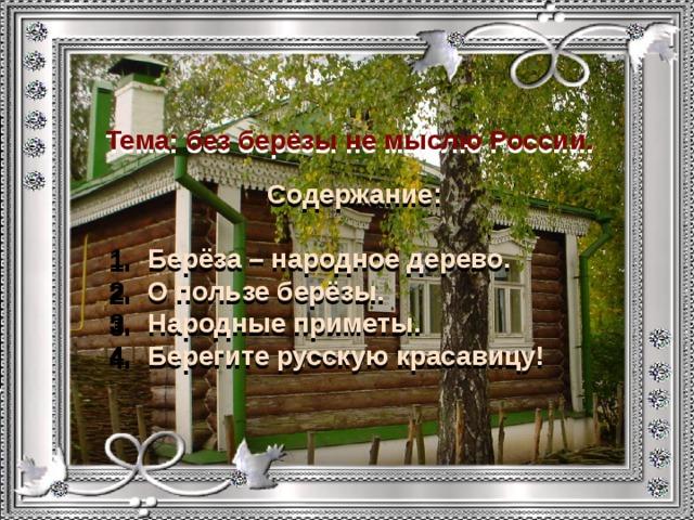 Тема: без берёзы не мыслю России. Содержание:  Берёза – народное дерево. О пользе берёзы. Народные приметы. Берегите русскую красавицу!