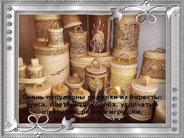 Очень популярны поделки из бересты: туеса, плетённые короба, узорчатые шкатулки, резные игрушки, музыкальные рожки.