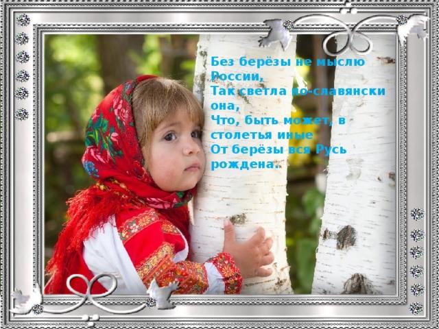 Без берёзы не мыслю России, Так светла по-славянски она, Что, быть может, в столетья иные От берёзы вся Русь рождена.