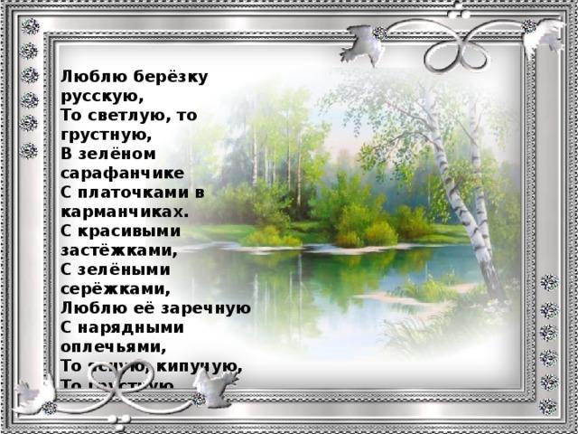 Люблю берёзку русскую, То светлую, то грустную, В зелёном сарафанчике С платочками в карманчиках. С красивыми застёжками, С зелёными серёжками, Люблю её заречную С нарядными оплечьями, То ясную, кипучую, То грустную, плакучую. Люблю берёзку русскую, Она всегда с подружками Весною хороводится.