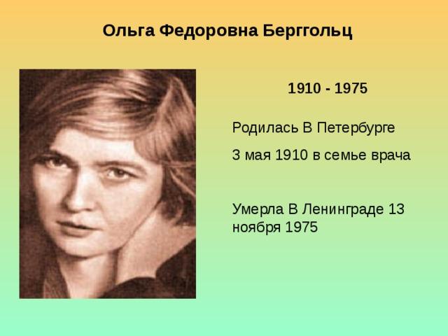 Ольга Федоровна Берггольц 1910 - 1975 Родилась В Петербурге 3 мая 1910 в семье врача Умерла В Ленинграде 13 ноября 1975