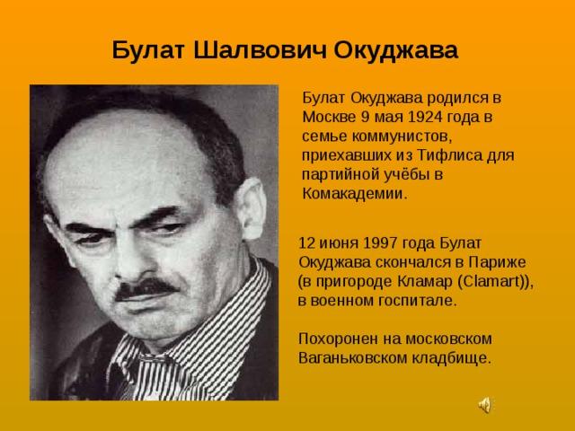 Булат Шалвович Окуджава Булат Окуджава родился в Москве 9 мая 1924 года в семье коммунистов, приехавших из Тифлиса для партийной учёбы в Комакадемии. 12 июня 1997 года Булат Окуджава скончался в Париже (в пригороде Кламар (Clamart)), в военном госпитале. Похоронен на московском Ваганьковском кладбище.