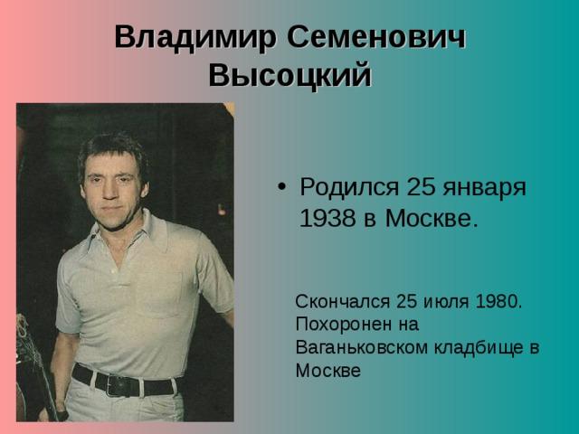 Владимир Семенович Высоцкий  Родился 25 января 1938 в Москве.   Скончался 25 июля 1980. Похоронен на Ваганьковском кладбище в Москве