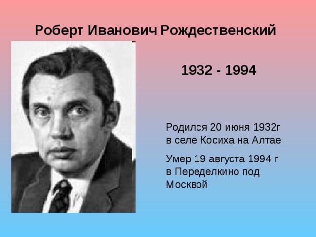Роберт Иванович Рождественский 1932 - 1994 Родился 20 июня 1932г в селе Косиха на Алтае Умер 19 августа 1994 г в Переделкино под Москвой
