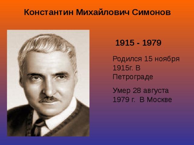 Константин Михайлович Симонов 1915 - 1979 Родился 15 ноября 1915г. В Петрограде Умер 28 августа 1979 г. В Москве