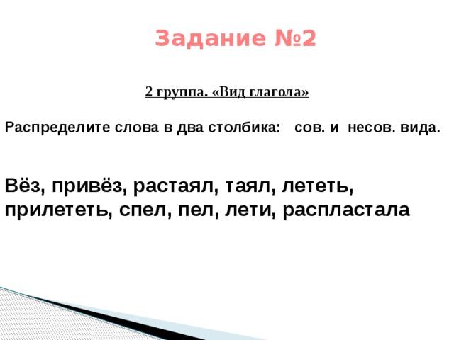 Задание №2   2 группа. «Вид глагола» Распределите слова в два столбика: сов. и несов. вида.   Вёз, привёз, растаял, таял, лететь, прилететь, спел, пел, лети, распластала