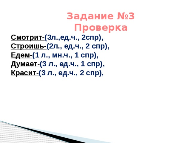 Задание №3 Проверка Смотрит- (3л.,ед.ч., 2спр), Строишь- (2л., ед.ч., 2 спр), Едем- (1 л., мн.ч., 1 спр), Думает- (3 л., ед.ч., 1 спр), Красит- (3 л., ед.ч., 2 спр),